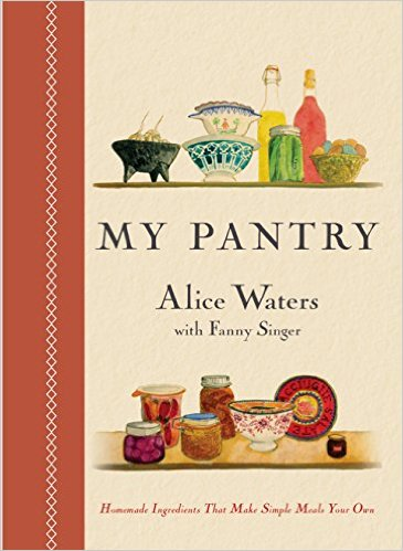 MY PANTRY, HOMEMADE INGREDIENTS THAT MAKE SIMPLE MEALS YOUR OWN by Alice Waters
